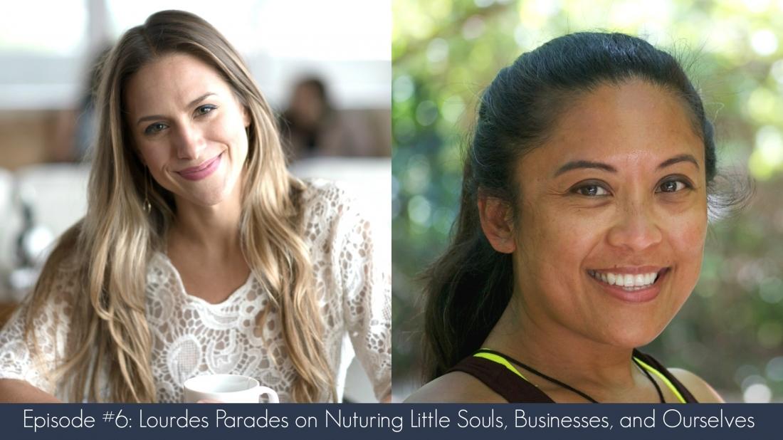 Episode 6–Lourdes Paredes on Nurturing Little Souls, Businesses, and Ourselves